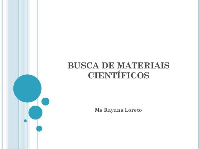 BUSCA DE MATERIAIS CIENTÍFICOS  Ms Rayana Loreto