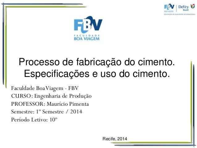 Recife, 2014  Processo de fabricação do cimento. Especificações e uso do cimento.  Faculdade Boa Viagem - FBV  CURSO: Enge...