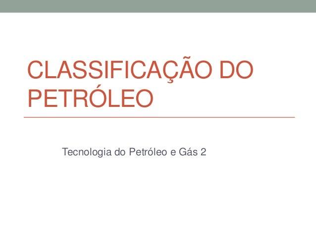 CLASSIFICAÇÃO DO PETRÓLEO Tecnologia do Petróleo e Gás 2