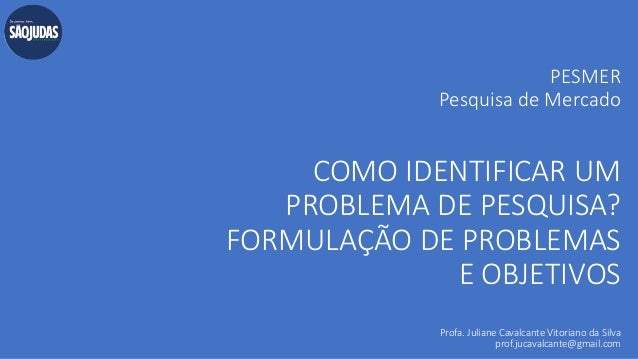 PESMER Pesquisa de Mercado COMO IDENTIFICAR UM PROBLEMA DE PESQUISA? FORMULAÇÃO DE PROBLEMAS E OBJETIVOS Profa. Juliane Ca...