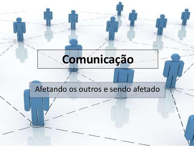 Comunicação  Afetando os outros e sendo afetado