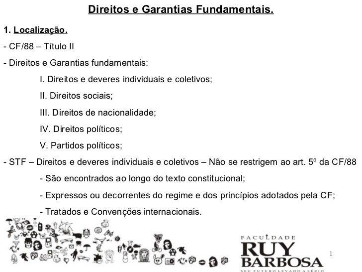 Direitos e Garantias Fundamentais.1. Localização.- CF/88 – Título II- Direitos e Garantias fundamentais:         I. Direit...