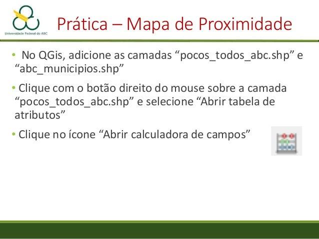 """Prática – Mapa de Proximidade • Selecione a camada """"pocos_todos_abc"""" • Selecione o atributo """"um"""" • Em """"Output extent"""", cli..."""