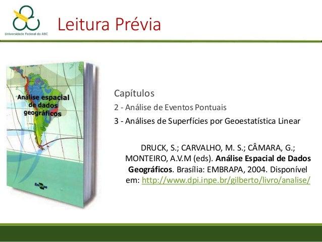 Leitura Prévia Capítulos 2 - Análise de Eventos Pontuais 3 - Análises de Superfícies por Geoestatística Linear DRUCK, S.; ...