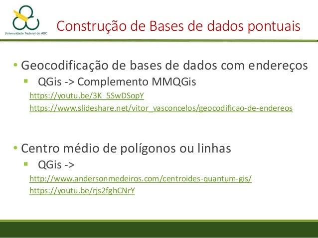 Construção de Bases de dados pontuais • Geocodificação de bases de dados com endereços  QGis -> Complemento MMQGis https:...
