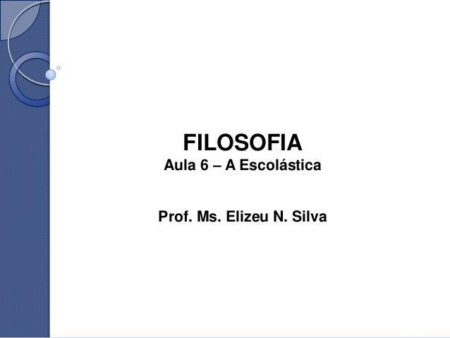 FILOSOFIAAula 6 – A EscolásticaProf. Ms. Elizeu N. Silva