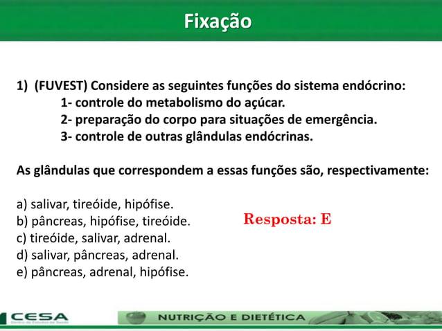 Resposta: E 1) (FUVEST) Considere as seguintes funções do sistema endócrino: 1- controle do metabolismo do açúcar. 2- prep...