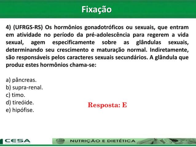 4) (UFRGS-RS) Os hormônios gonadotróficos ou sexuais, que entram em atividade no período da pré-adolescência para regerem ...
