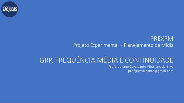 PREXPM Projeto Experimental – Planejamento de Mídia GRP, FREQUÊNCIA MÉDIA E CONTINUIDADE Profa. Juliane Cavalcante Vitoria...