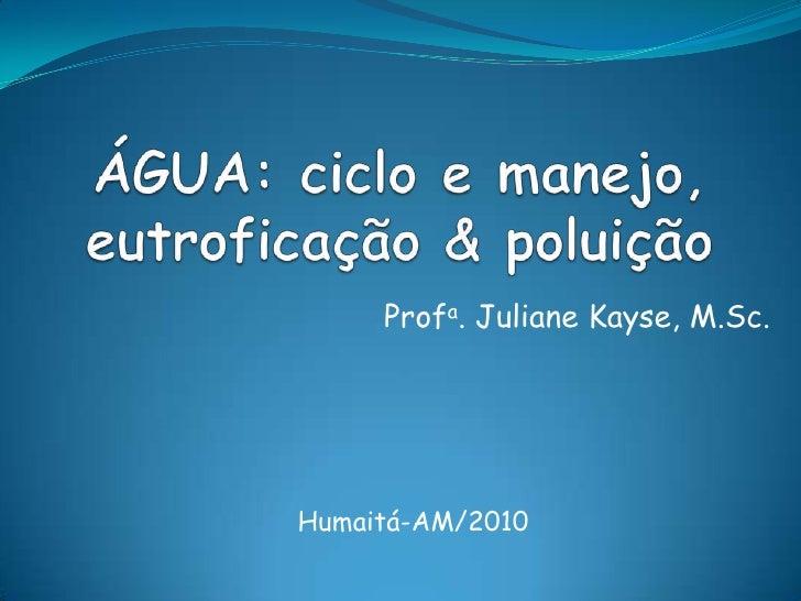 ÁGUA: ciclo e manejo, eutroficação & poluição<br />Profa. JulianeKayse, M.Sc.<br />Humaitá-AM/2010<br />