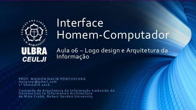 Interface Homem-Computador Aula 06 – Logo design e Arquitetura da Informação PROF. MAIGON NACIB PONTUSCHKA maigonp@gmail.c...