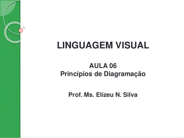 LINGUAGEM VISUAL AULA 06 Princípios de Diagramação Prof. Ms. Elizeu N. Silva