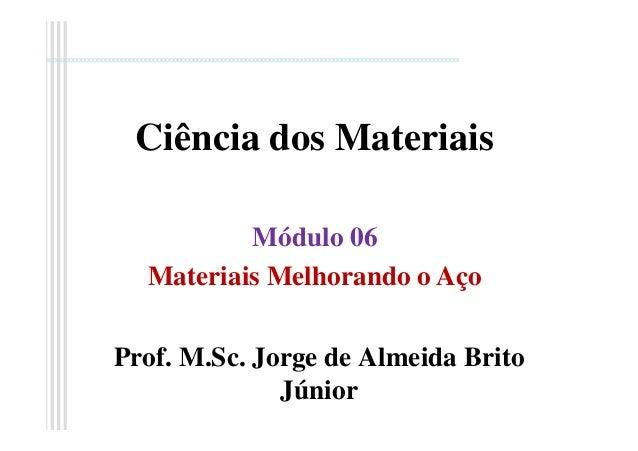 Ciência dos Materiais Prof. M.Sc. Jorge de Almeida Brito Júnior Módulo 06 Materiais Melhorando o Aço