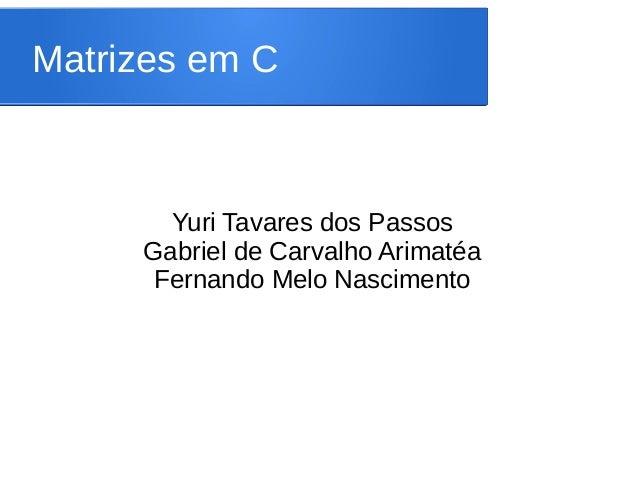 Matrizes em C Yuri Tavares dos Passos Gabriel de Carvalho Arimatéa Fernando Melo Nascimento