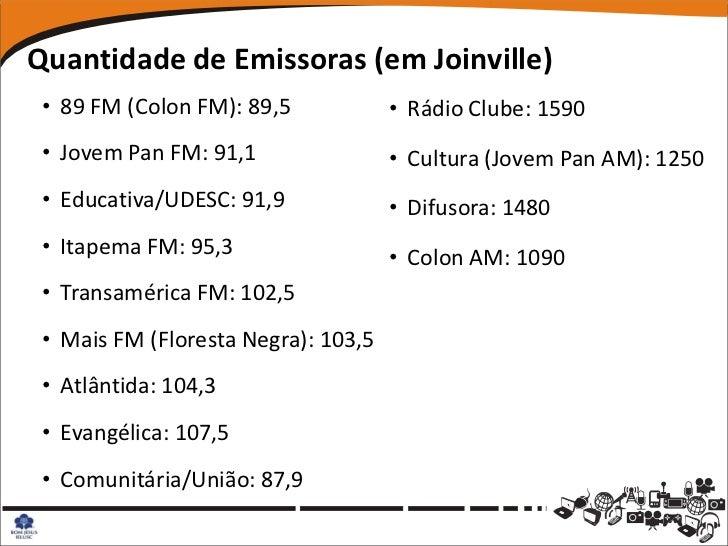 Quantidade de Emissoras (em Joinville) • 89 FM (Colon FM): 89,5            • Rádio Clube: 1590 • Jovem Pan FM: 91,1       ...