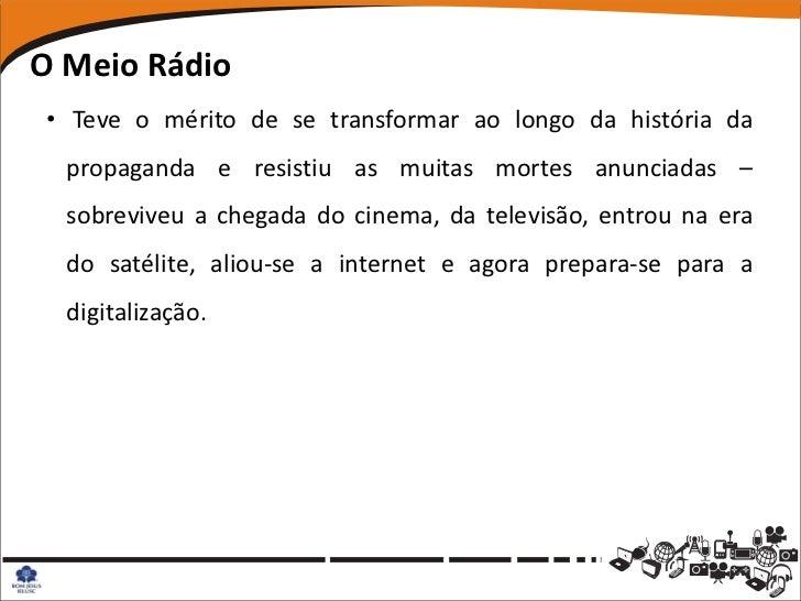 O Meio Rádio• Teve o mérito de se transformar ao longo da história da  propaganda e resistiu as muitas mortes anunciadas –...