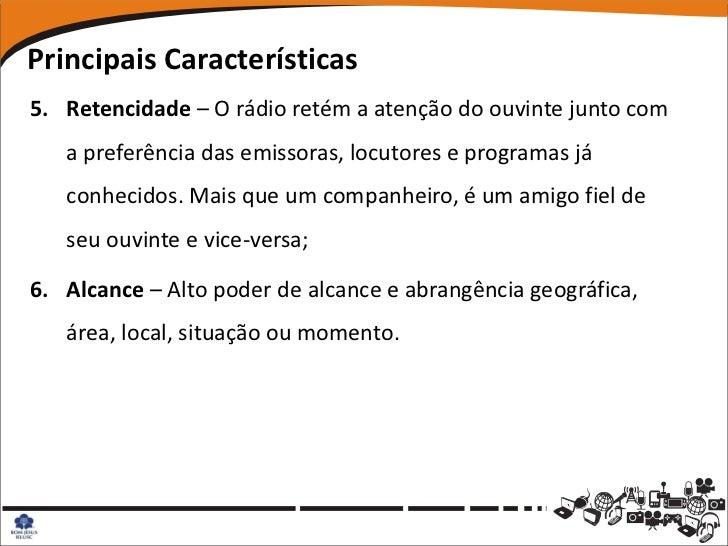 Principais Características5. Retencidade – O rádio retém a atenção do ouvinte junto com   a preferência das emissoras, loc...