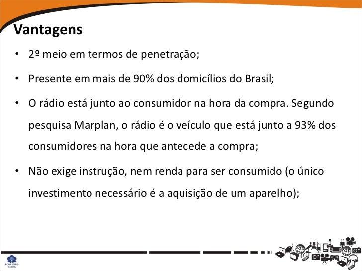 Vantagens• 2º meio em termos de penetração;• Presente em mais de 90% dos domicílios do Brasil;• O rádio está junto ao cons...