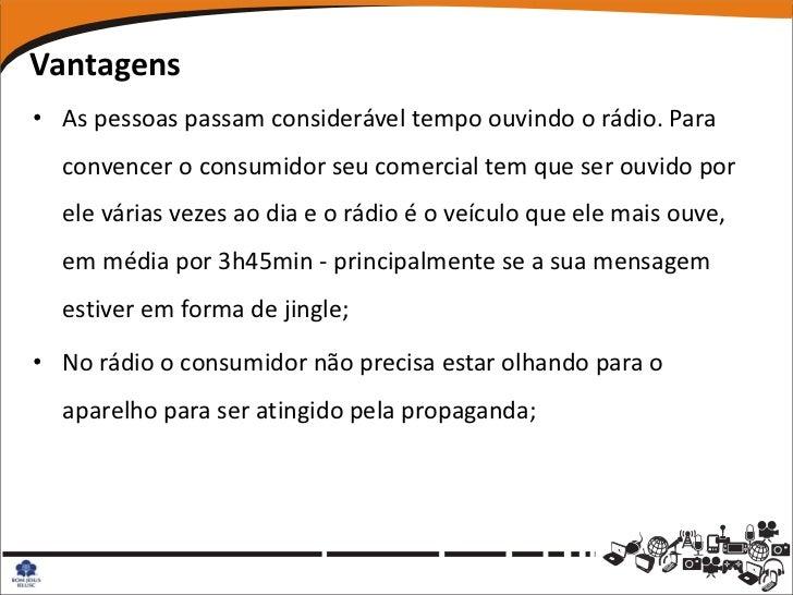 Vantagens• As pessoas passam considerável tempo ouvindo o rádio. Para  convencer o consumidor seu comercial tem que ser ou...
