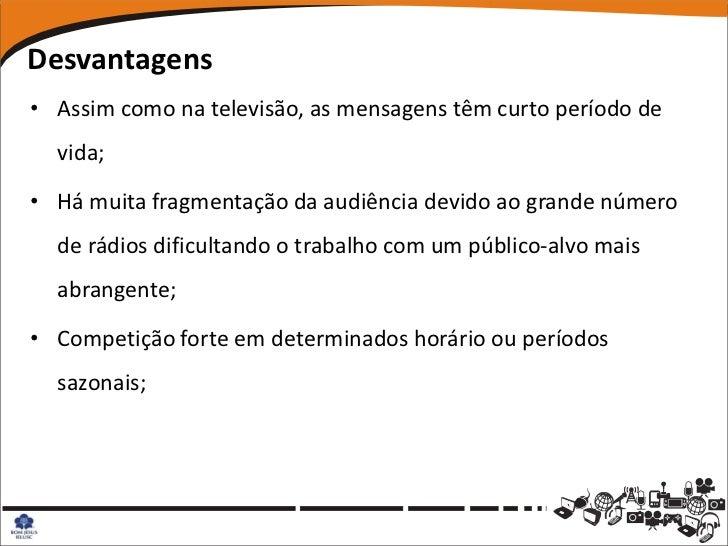 Desvantagens• Assim como na televisão, as mensagens têm curto período de  vida;• Há muita fragmentação da audiência devido...