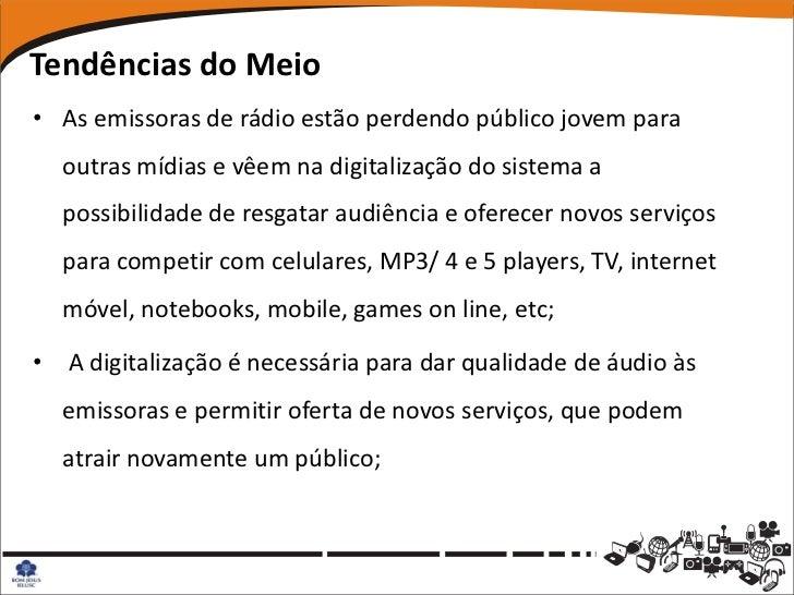 Tendências do Meio• As emissoras de rádio estão perdendo público jovem para  outras mídias e vêem na digitalização do sist...