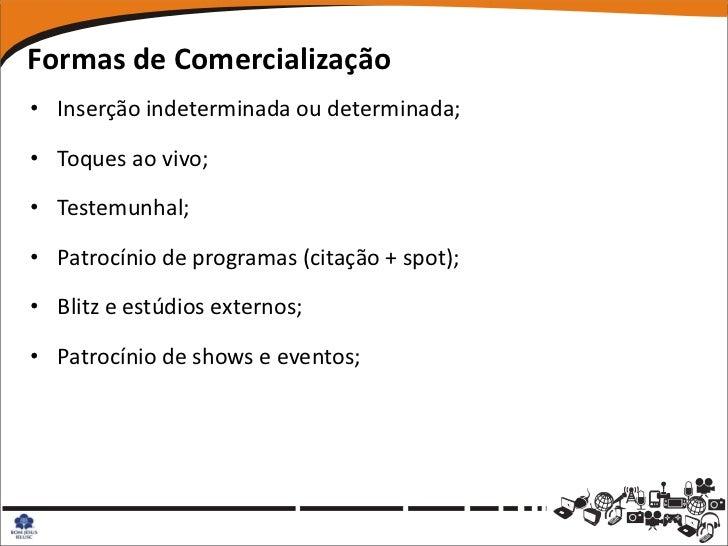 Formas de Comercialização• Inserção indeterminada ou determinada;• Toques ao vivo;• Testemunhal;• Patrocínio de programas ...