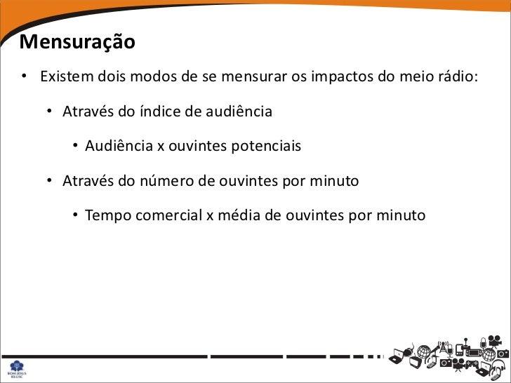 Mensuração• Existem dois modos de se mensurar os impactos do meio rádio:   • Através do índice de audiência      • Audiênc...