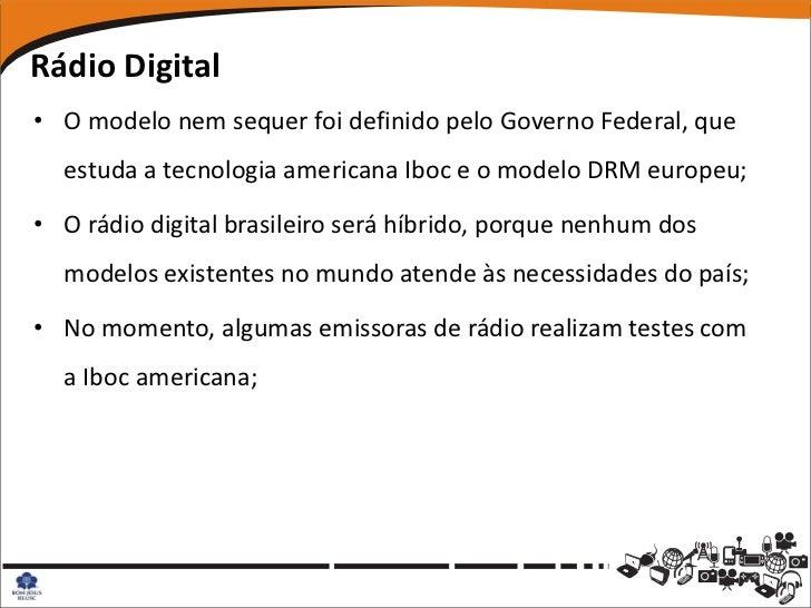 Rádio Digital• O modelo nem sequer foi definido pelo Governo Federal, que  estuda a tecnologia americana Iboc e o modelo D...