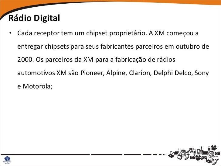 Rádio Digital• Cada receptor tem um chipset proprietário. A XM começou a  entregar chipsets para seus fabricantes parceiro...