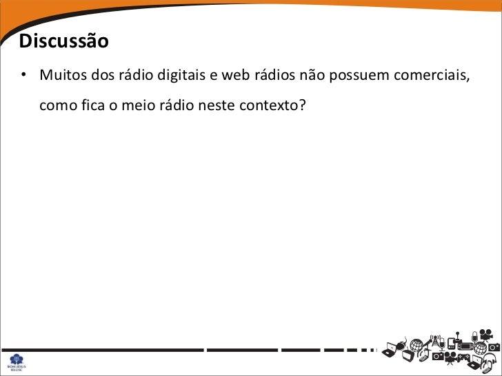 Discussão• Muitos dos rádio digitais e web rádios não possuem comerciais,  como fica o meio rádio neste contexto?