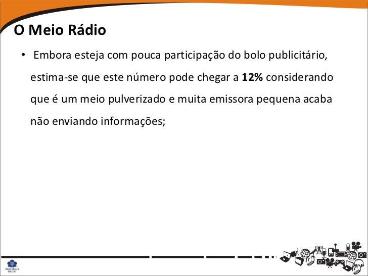 O Meio Rádio• Embora esteja com pouca participação do bolo publicitário,  estima-se que este número pode chegar a 12% cons...