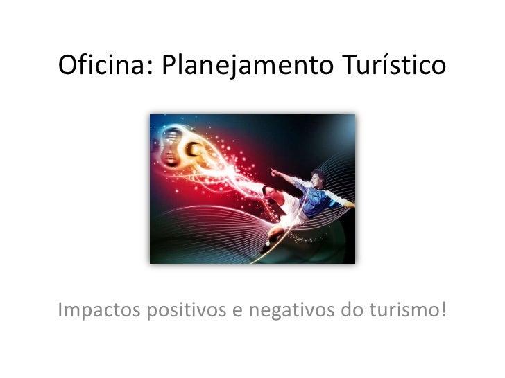 Oficina: Planejamento Turístico<br />Impactos positivos e negativos do turismo!<br />