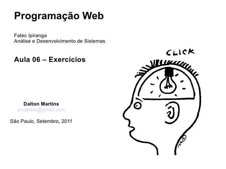 Programação Web Fatec Ipiranga Análise e Desenvolvimento de Sistemas Aula 06 – Exercícios    Dalton Martins  dmartins@gmai...