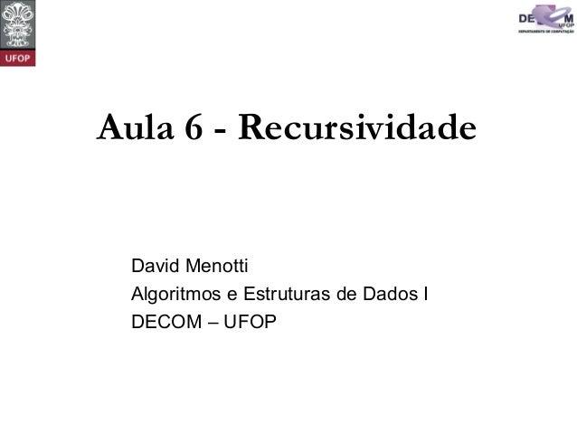 Aula 6 - Recursividade David Menotti Algoritmos e Estruturas de Dados I DECOM – UFOP