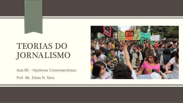 TEORIAS DO JORNALISMO Aula 06 – Hipóteses Contemporâneas Prof. Ms. Elizeu N. Silva