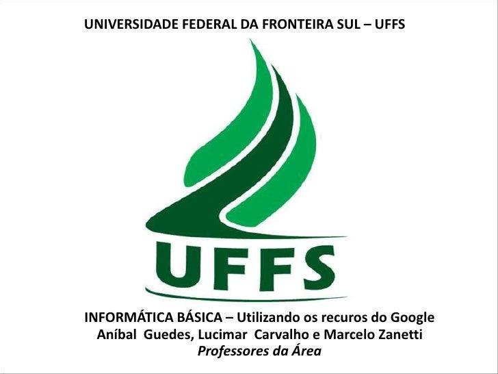 UNIVERSIDADE FEDERAL DA FRONTEIRA SUL – UFFSINFORMÁTICA BÁSICA – Utilizando os recuros do Google  Aníbal Guedes, Lucimar C...