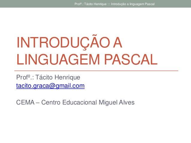 INTRODUÇÃO A LINGUAGEM PASCAL Profº.: Tácito Henrique tacito.graca@gmail.com CEMA – Centro Educacional Miguel Alves Profº....