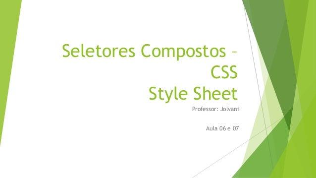 Seletores Compostos – CSS Style Sheet Professor: Jolvani Aula 06 e 07