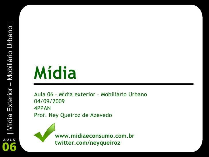 Aula 06 – Mídia exterior – Mobiliário Urbano 04/09/2009 4PPAN Prof. Ney Queiroz de Azevedo www.midiaeconsumo.com.br twitte...