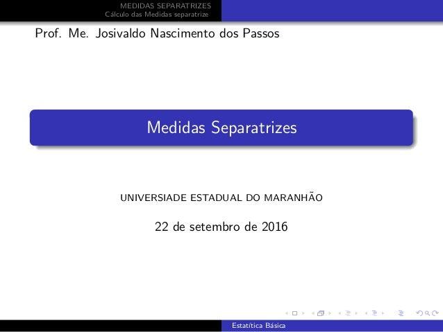 MEDIDAS SEPARATRIZES C´alculo das Medidas separatrize Prof. Me. Josivaldo Nascimento dos Passos Medidas Separatrizes UNIVE...