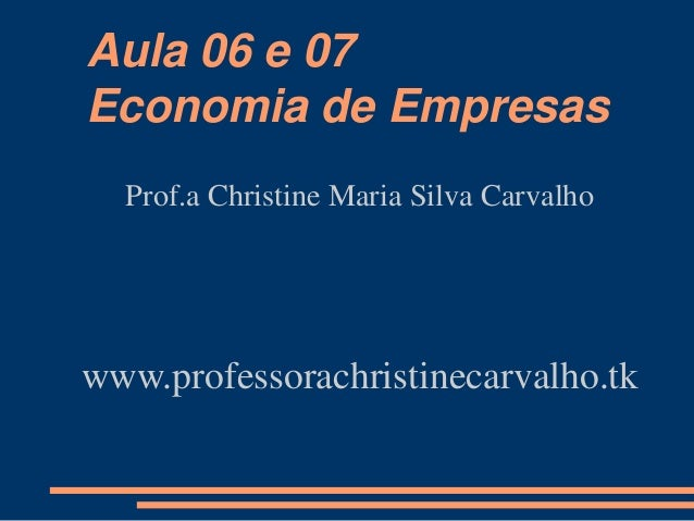 Aula 06 e 07 Economia de Empresas Prof.a Christine Maria Silva Carvalho www.professorachristinecarvalho.tk