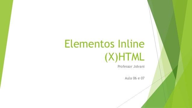 Elementos Inline  (X)HTML  Professor Jolvani  Aula 06 e 07