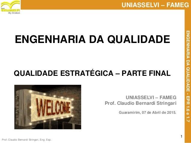 Prof. Claudio Bernardi Stringari, Eng. Esp. 1 UNIASSELVI – FAMEG ENGENHARIADAQUALIDADE-EPR1.6e1.7 By Kroton ENGENHARIA DA ...
