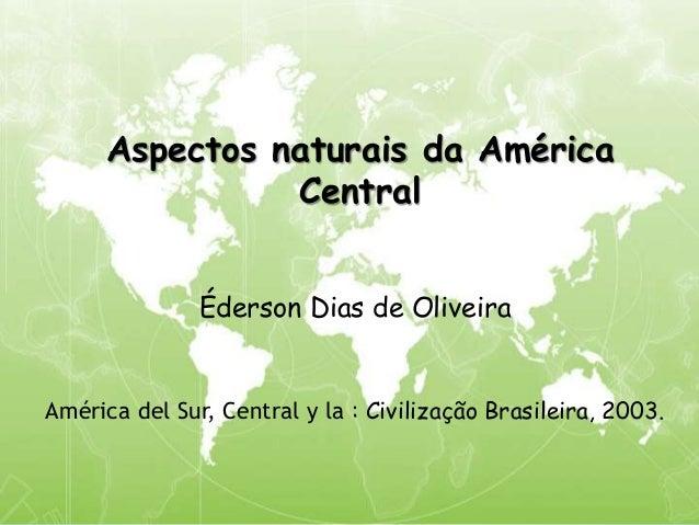 Aspectos naturais da América Central Éderson Dias de Oliveira América del Sur, Central y la : Civilização Brasileira, 2003.