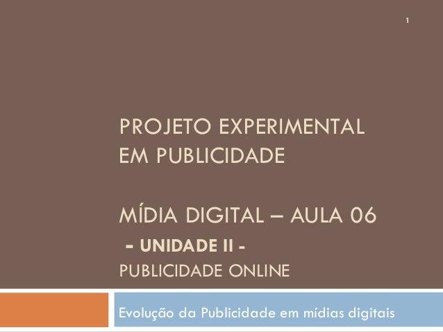 1PROJETO EXPERIMENTALEM PUBLICIDADEMÍDIA DIGITAL – AULA 06- UNIDADE II -PUBLICIDADE ONLINEEvolução da Publicidade em mídia...