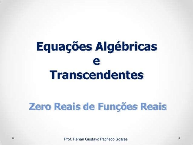 Equações Algébricas e Transcendentes Prof. Renan Gustavo Pacheco Soares Zero Reais de Funções Reais