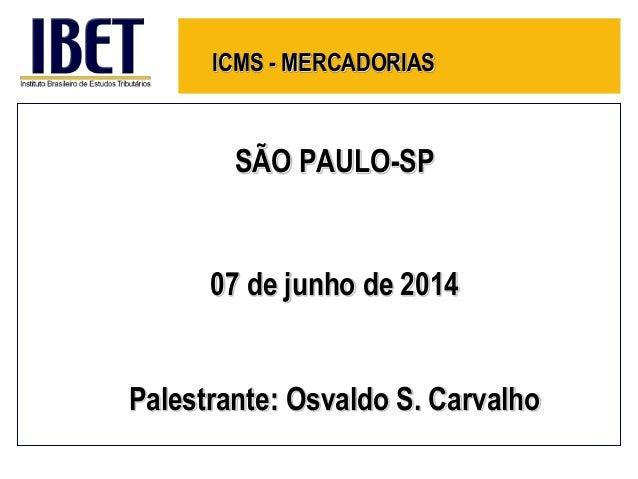 ICMS - MERCADORIAS SÃO PAULO-SP 07 de junho de 2014 Palestrante: Osvaldo S. Carvalho