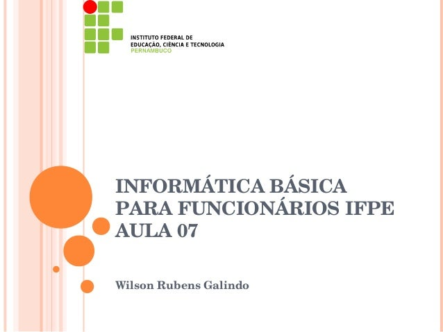 INFORMÁTICA BÁSICAPARA FUNCIONÁRIOS IFPEAULA 07Wilson Rubens Galindo