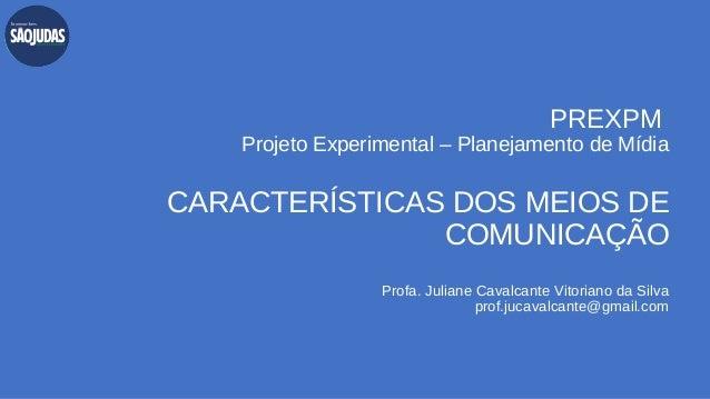 PREXPM Projeto Experimental – Planejamento de Mídia CARACTERÍSTICAS DOS MEIOS DE COMUNICAÇÃO Profa. Juliane Cavalcante Vit...