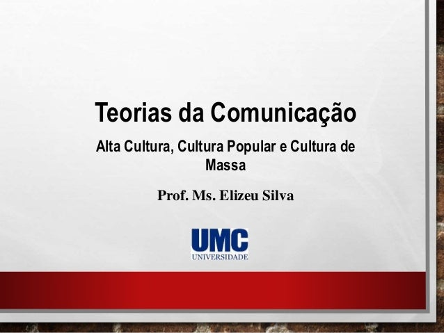 Teorias da Comunicação Alta Cultura, Cultura Popular e Cultura de Massa Prof. Ms. Elizeu Silva